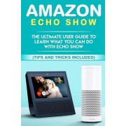 Amazon Echo: Show: The Ultimate User Guide to Learn What You Can Do with Echo Show (Alexa, Tips and Tricks Included, Amazon Echo Sh, Paperback