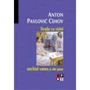 Livada Cu Visini Unchiul Vanea Si Alte Piese - Anton Pavlovic Cehoc