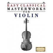 Easy Classical Masterworks for Violin: Music of Bach, Beethoven, Brahms, Handel, Haydn, Mozart, Schubert, Tchaikovsky, Vivaldi and Wagner, Paperback/Easy Classical Masterworks