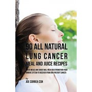 90 All Natural Lung Cancer Meal and Juice Recipes: These Meals and Juices Will Help You Strengthen Your Immune System to Recover from and Prevent Canc, Paperback/Joe Correa