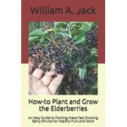 How-to Plant and Grow the Elderberries: An Easy Guide to Planting these Fast Growing Berry Shrubs for Healthy Fruit and More, Paperback/William a. Jack