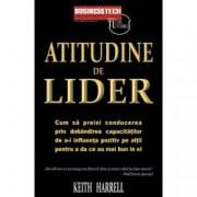 Atitudine de lider. Cum sa preiei conducerea prin dobandirea capacitatilor de a-i influenta pozitiv pe altii pentru a da