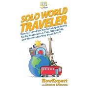 Solo World Traveler: How to Travel the World Independently All By Yourself in a Fun, Affordable, and Memorable Way From A to Z, Hardcover/HowExpert