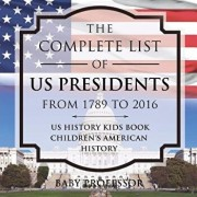 The Complete List of Us Presidents from 1789 to 2016 - Us History Kids Book - Children's American History, Paperback/Baby Professor