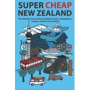 Super Cheap New Zealand: The Ultimate Travel Guide for Budget Travelers, Backpackers, Campers, Students and Families, Paperback/Matthew Baxter