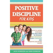 Positive Discipline for Kids: How to Listen Your Kids and Help Them to Develop Self-Discipline, Raise Confident and Positive Discipline in Life, Paperback/Sara Dowson