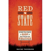 Red State: An Insider's Story of How the GOP Came to Dominate Texas Politics, Paperback/Wayne Thorburn