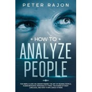 How To Analyze People: The simple guide on understanding the art of reading people, human behavior, personality types, the power of body lang, Paperback/Peter Rajon