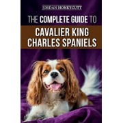 The Complete Guide to Cavalier King Charles Spaniels: Selecting, Training, Socializing, Caring For, and Loving Your New Cavalier Puppy, Paperback/Jordan Honeycutt