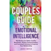 Couples Guide to Emotional Intelligence: EQ Mastery for Better Conflict Resolution, Perfect Communication, and Increased Intimacy to Improve Your Rela, Paperback/Jamie Bryce