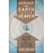 Worship on Earth as It Is in Heaven: Exploring Worship as a Spiritual Discipline, Paperback/Rory Noland