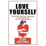 Love Yourself: The 30 Day Challenge to Self Love: Love Yourself Like Your Life Depends on It, Paperback/30 Day Challenges