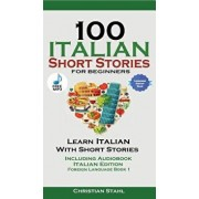 100 Italian Short Stories for Beginners Learn Italian with Stories Including Audiobook: Italian Edition Foreign Language Book 1/Christian Stahl