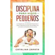 Disciplina para nios pequeos: El poder de la crianza positiva y una comunicacin saludable en la vida cotidiana de su hijo, Paperback/Catalina Zapata