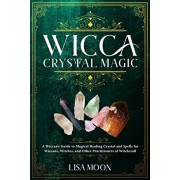 Wicca Crystal Magic: A Wiccan's Guide to Magical Healing Crystal and Spells for Wiccans, Witches, and Other Practitioners of Witchcraft, Paperback/Lisa Moon