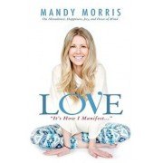 Love It's How I Manifest: On Abundance, Happiness, Joy, and Peace of Mind, Paperback/Mandy Morris