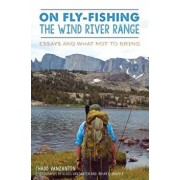 On Fly-Fishing the Wind River Range: Essays and What Not to Bring, Paperback/Chadd Vanzanten
