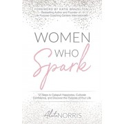 Women Who Spark: 12 Steps to Catapult Happiness, Cultivate Confidence, and Discover the Purpose of Your Life, Paperback/Aleta Norris