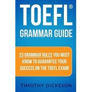 TOEFL Grammar Guide: 23 Grammar Rules You Must Know to Guarantee Your Success on the TOEFL Exam!, Paperback/Timothy Dickeson