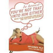 Be Honest--You're Not That Into Him Either: Raise Your Standards and Reach for the Love You Deserve, Paperback/Ian Kerner