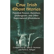 True Irish Ghost Stories: Haunted Houses, Banshees, Poltergeists, and Other Supernatural Phenomena, Paperback/John D. Seymour
