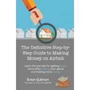 The Definitive Step-By-Step Guide to Making Money on Airbnb: Learn the Secrets for Getting Found More Often, Selling Your Space and Making More Money, Paperback/Evian Gutman