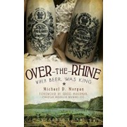 Over-The-Rhine: When Beer Was King, Hardcover/Michael D. Morgan