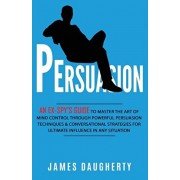Persuasion: An Ex-SPY's Guide to Master the Art of Mind Control Through Powerful Persuasion Techniques & Conversational Tactics fo, Paperback/James Daugherty