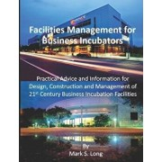 Facilities Management for Business Incubators: Practical Advice and Information for Design, Construction and Management of 21st Century Business Incub, Paperback/Mark S. Long