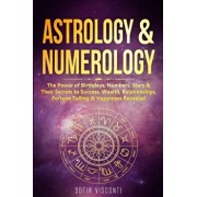Astrology & Numerology: The Power Of Birthdays, Numbers, Stars & Their Secrets to Success, Wealth, Relationships, Fortune Telling & Happiness, Paperback/Sofia Visconti