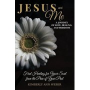 Jesus and Me - A Journey of Love, Healing, and Freedom: Find Healing for Your Soul from the Pain of Your Past, Paperback/Kimberly Ann Weber