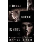 El Lenguaje Corporal No Miente: La Ciencia Oculta Para Interpretar Y Dominar El Lenguaje No Verbal, Paperback/Mateo Holm