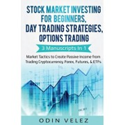 Stock Market Investing for Beginners, Day Trading Strategies, Options Trading: 3 Manuscripts in 1- Market Tactics to Create Passive Income from Tradin, Paperback/Odin Velez