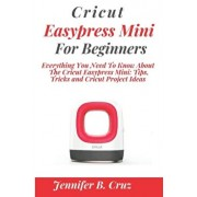 Cricut Easypress Mini for Beginners: Everything You Need To Know About the Cricut EasyPress Mini: Tips, Tricks and Cricut Project Ideas, Paperback/Jennifer Cruz