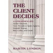 The Client Decides: A Litigator's Life: Jackie Onassis, Vice President Spiro Agnew, Donald Trump, Roy Cohn, and More, Hardcover/Martin London