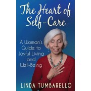The Heart of Self-Care: A Woman's Guide to Joyful Living and Well-Being, Paperback/Linda Tumbarello