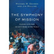 The Symphony of Mission: Playing Your Part in God's Work in the World, Paperback/Michael W. Goheen