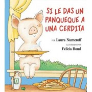 Si Le Das un Panqueque a una Cerdita = If You Give Pig a Pancake, Hardcover/Laura Joffe Numeroff