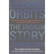 Eccentric Orbits - The Iridium Story - How a Single Man Saved the World's Largest Satellite Constellation from Fiery Destruction (9781611855357)