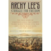 Archy Lee's Struggle for Freedom: The True Story of California Gold, the Nation's Tragic March Toward Civil War, and a Young Black Man's Fight for Lib, Hardcover/Brian McGinty