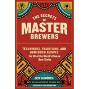 The Secrets of Master Brewers: Techniques, Traditions, and Homebrew Recipes for 26 of the World's Classic Beer Styles, from Czech Pilsner to English, Paperback/Jeff Alworth