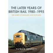 Later Years of British Rail 1980-1995: The North of England and Scotland, Paperback/Patrick Bennett