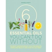 6 Essential Oils You Can't Do Without. The Best Aromatherapy Oils for Health, Home and Beauty and How to Use Them, Paperback/Daniele Festy