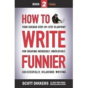 How to Write Funnier: Book Two of Your Serious Step-by-Step Blueprint for Creating Incredibly, Irresistibly, Successfully Hilarious Writing, Paperback/Scott Dikkers