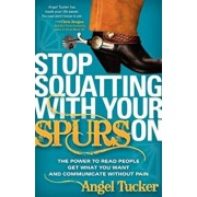 Stop Squatting with Your Spurs on: The Power to Read People, Get What You Want, and Communicate Without Pain, Paperback/Angel Tucker