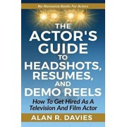 The Actor's Guide to Headshots, Resumes, and Demo Reels: How to Get Hired as a Television and Film Actor, Paperback/Alan R. Davies