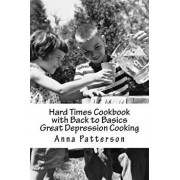 Hard Times Cookbook with Back to Basics Great Depression Cooking, Paperback/Anna B. Patterson