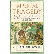 Imperial Tragedy. From Constantine's Empire to the Destruction of Roman Italy AD 363-568, Hardback/Professor Michael Kulikowski
