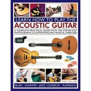Learn How to Play the Acoustic Guitar: A Complete Practical Guide with 750 Step-By-Step Photographs, Illustrations and Musical Exercises, Paperback/Ted Fuller