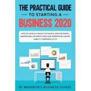 The Practical Guide to Starting a Business 2020: How to Launch a Wildly Successful Small Business, Master Small Business Taxes and Understand Limited, Paperback/Brandon's Business Guides